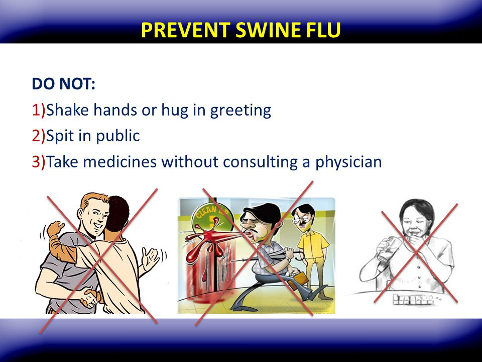 PREVENT SWINE FLU DO NOT: Shake hands or hug in greeting