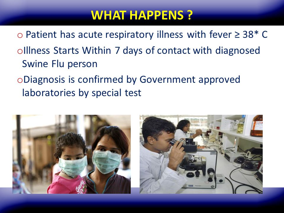 WHAT HAPPENS Patient has acute respiratory illness with fever ≥ 38* C. Illness Starts Within 7 days of contact with diagnosed Swine Flu person.
