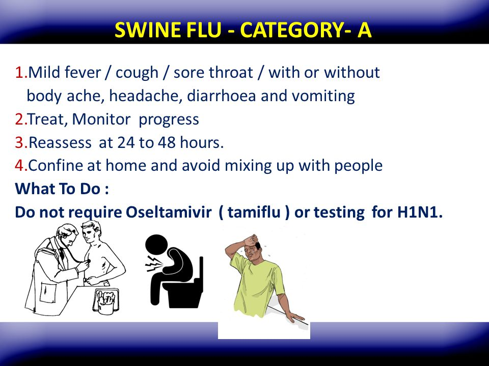 SWINE FLU - CATEGORY- A Mild fever / cough / sore throat / with or without. body ache, headache, diarrhoea and vomiting.