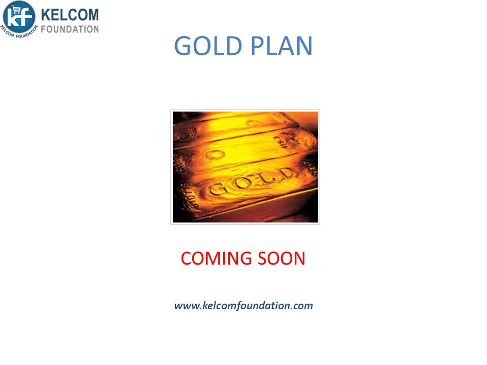GOLD PLAN COMING SOON www.kelcomfoundation.com