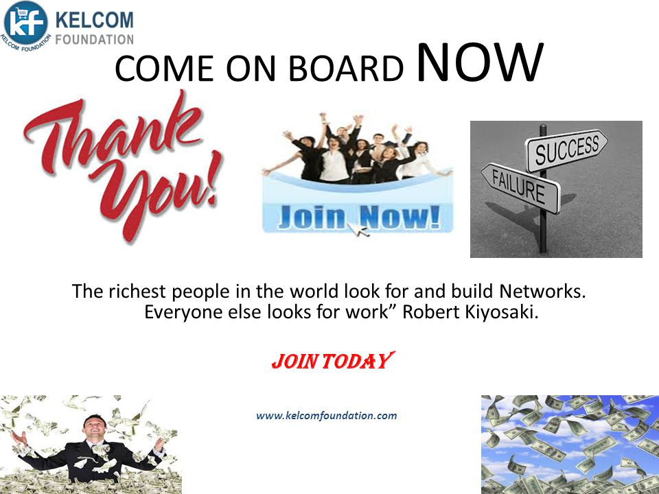 COME ON BOARD NOW The richest people in the world look for and build Networks. Everyone else looks for work Robert Kiyosaki.