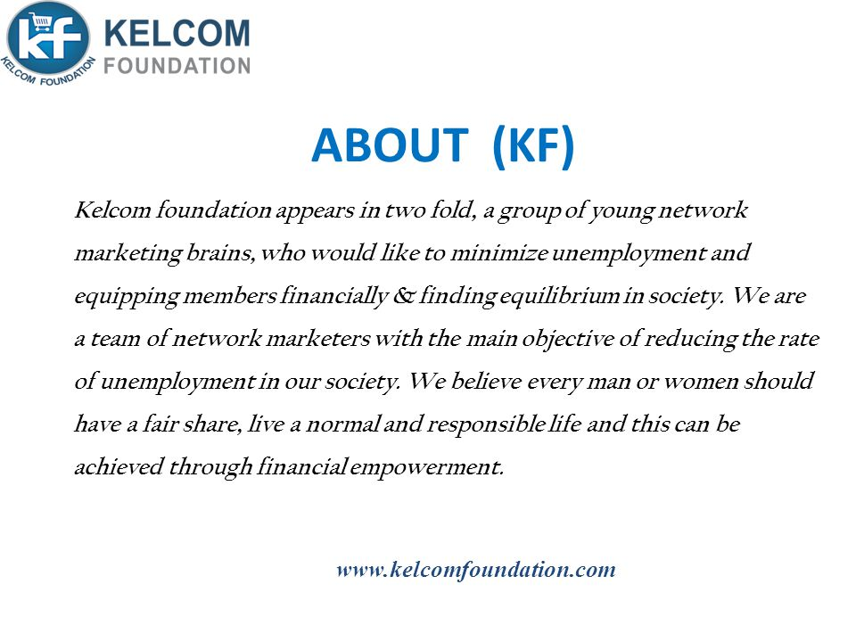 ABOUT (KF) Kelcom foundation appears in two fold, a group of young network marketing brains, who would like to minimize unemployment and equipping members financially & finding equilibrium in society.