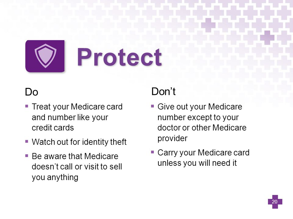 Protect Do. Don't. Treat your Medicare card and number like your credit cards. Watch out for identity theft.