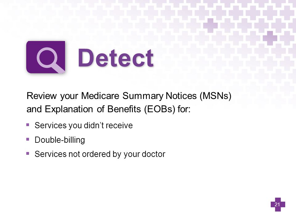 Detect Review your Medicare Summary Notices (MSNs) and Explanation of Benefits (EOBs) for: Services you didn't receive.