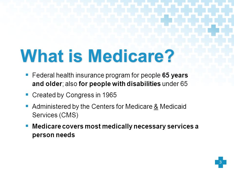 What is Medicare Federal health insurance program for people 65 years and older; also for people with disabilities under 65.