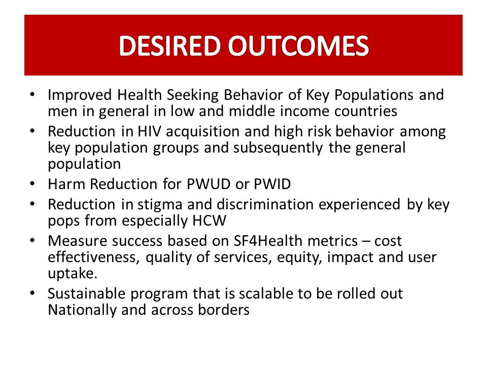 DESIRED OUTCOMES Improved Health Seeking Behavior of Key Populations and men in general in low and middle income countries.