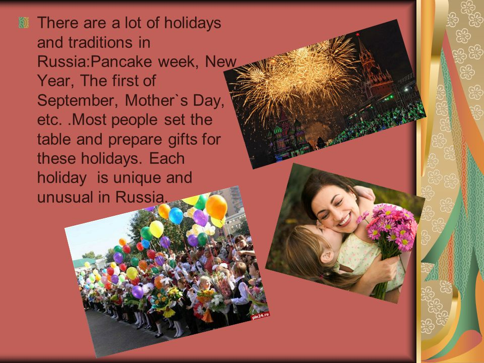 There are a lot of holidays and traditions in Russia:Pancake week, New Year, The first of September, Mother`s Day, etc.