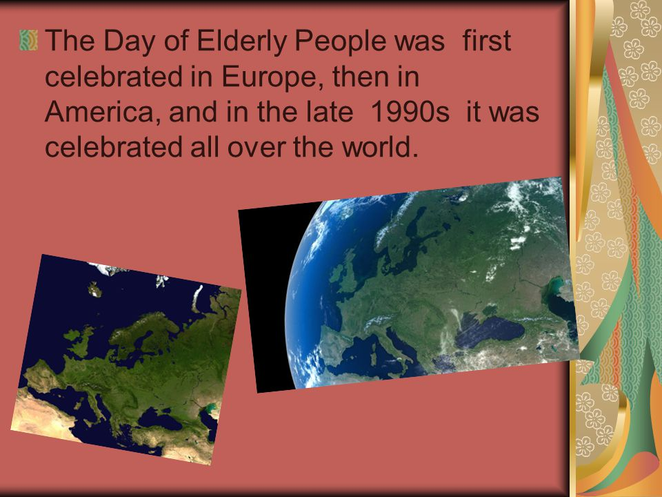 The Day of Elderly People was first celebrated in Europe, then in America, and in the late 1990s it was celebrated all over the world.