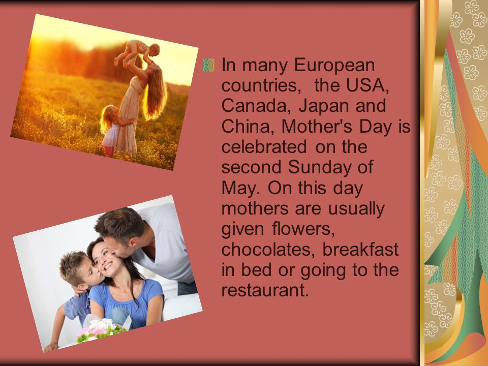 In many European countries, the USA, Canada, Japan and China, Mother s Day is celebrated on the second Sunday of May.