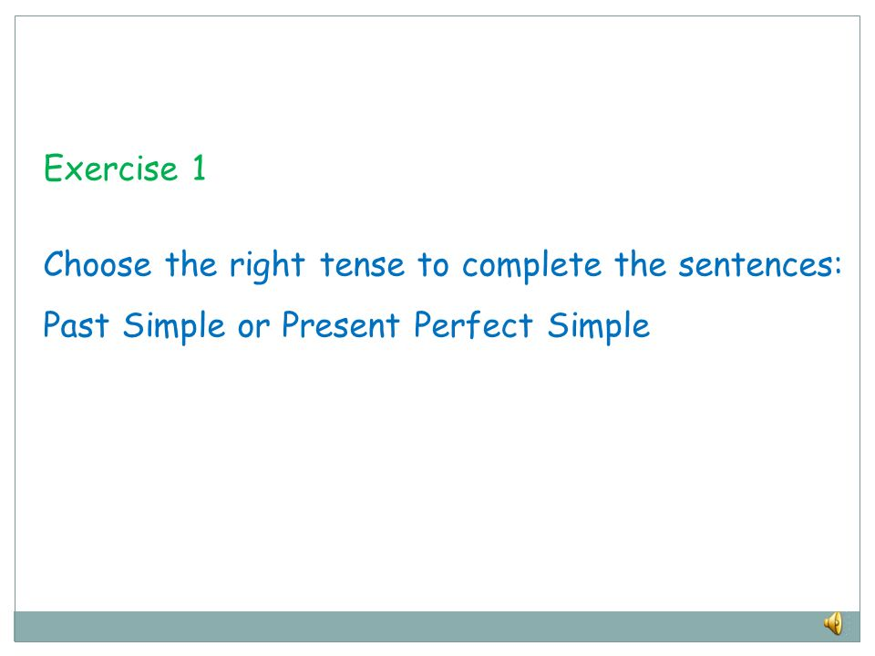 Exercise 1 Choose the right tense to complete the sentences: Past Simple or Present Perfect Simple