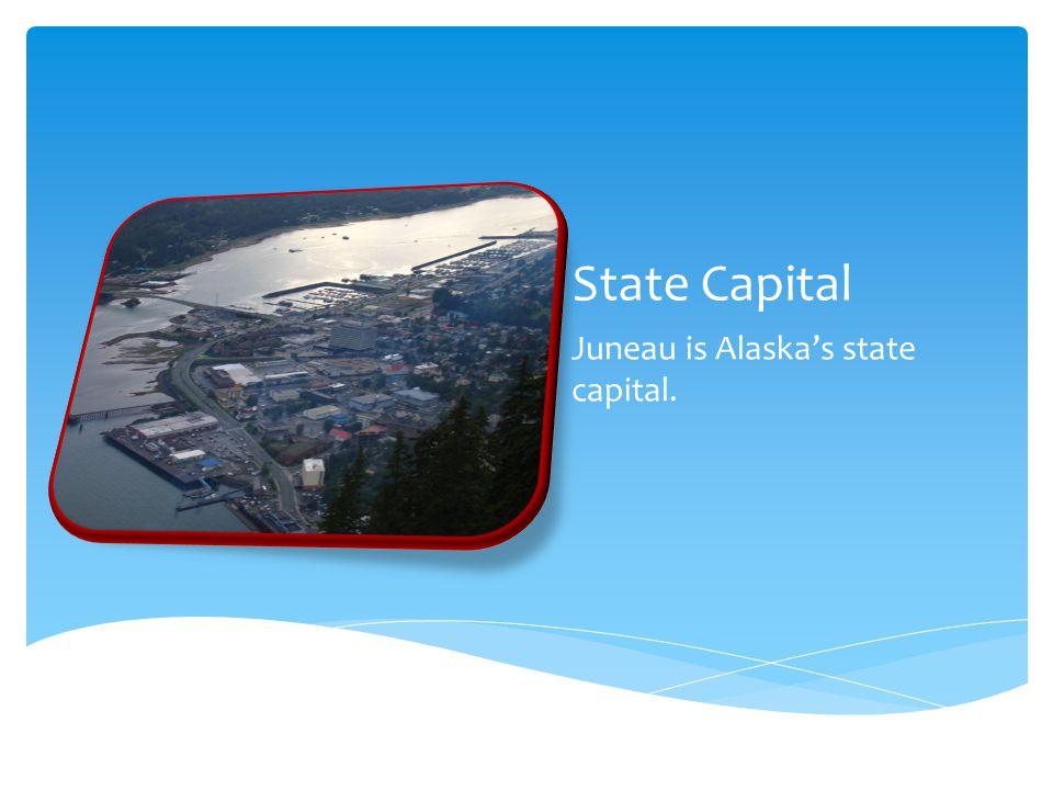 State Capital Juneau is Alaska's state capital.
