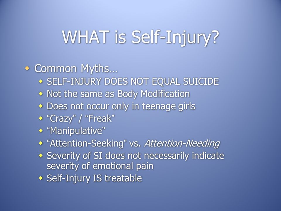WHAT is Self-Injury Common Myths… SELF-INJURY DOES NOT EQUAL SUICIDE