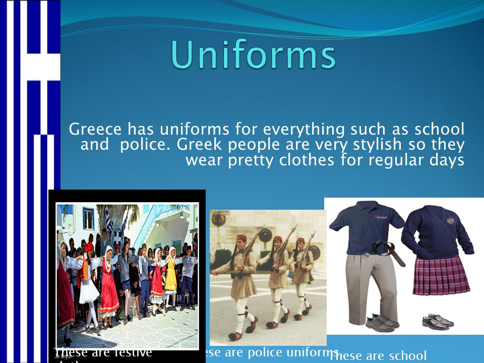 Uniforms Greece has uniforms for everything such as school and police. Greek people are very stylish so they wear pretty clothes for regular days.