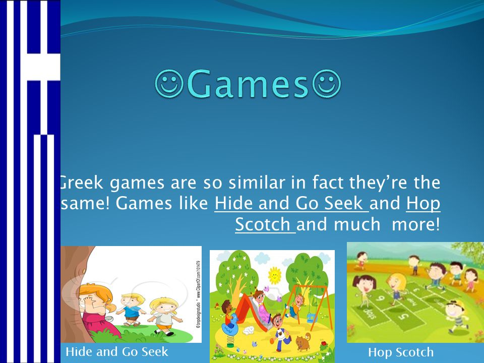 Games Greek games are so similar in fact they're the same! Games like Hide and Go Seek and Hop Scotch and much more!