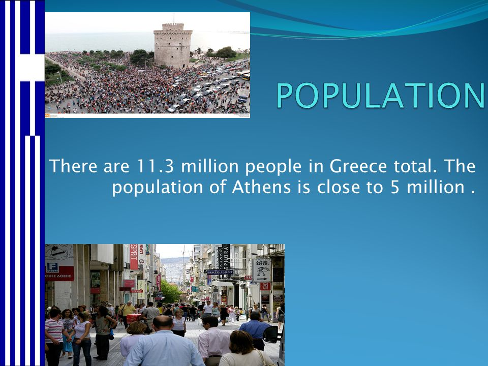 POPULATION There are 11.3 million people in Greece total.