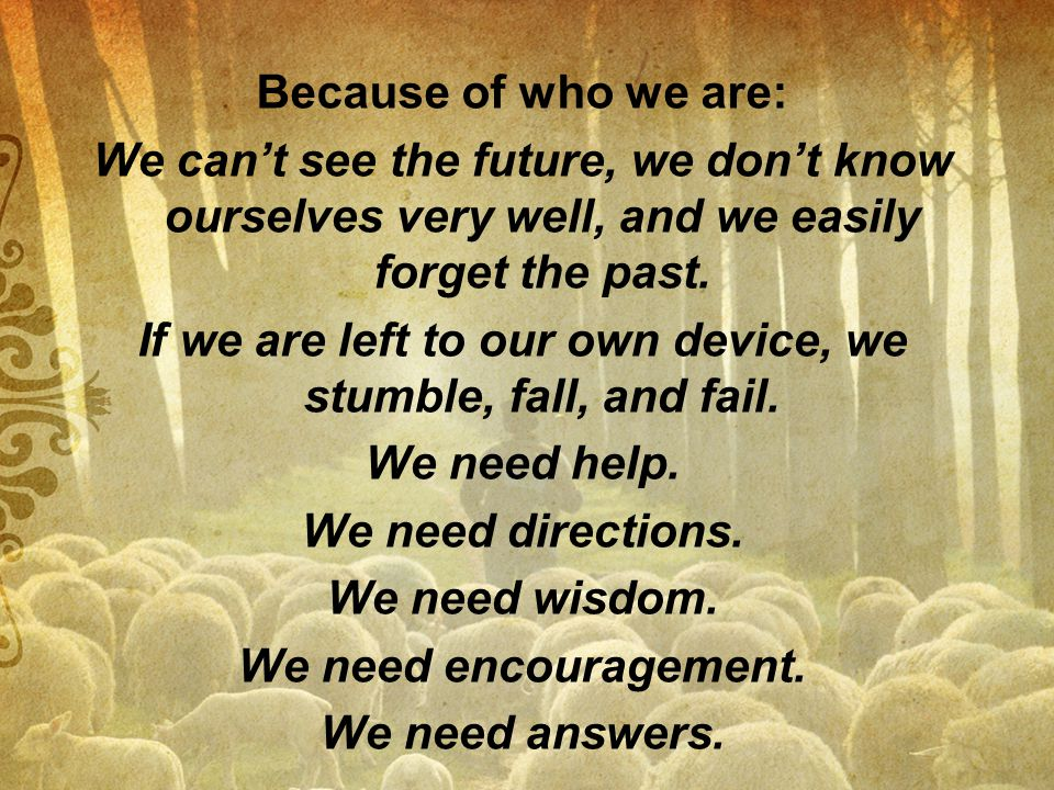 Because of who we are: We can't see the future, we don't know ourselves very well, and we easily forget the past.