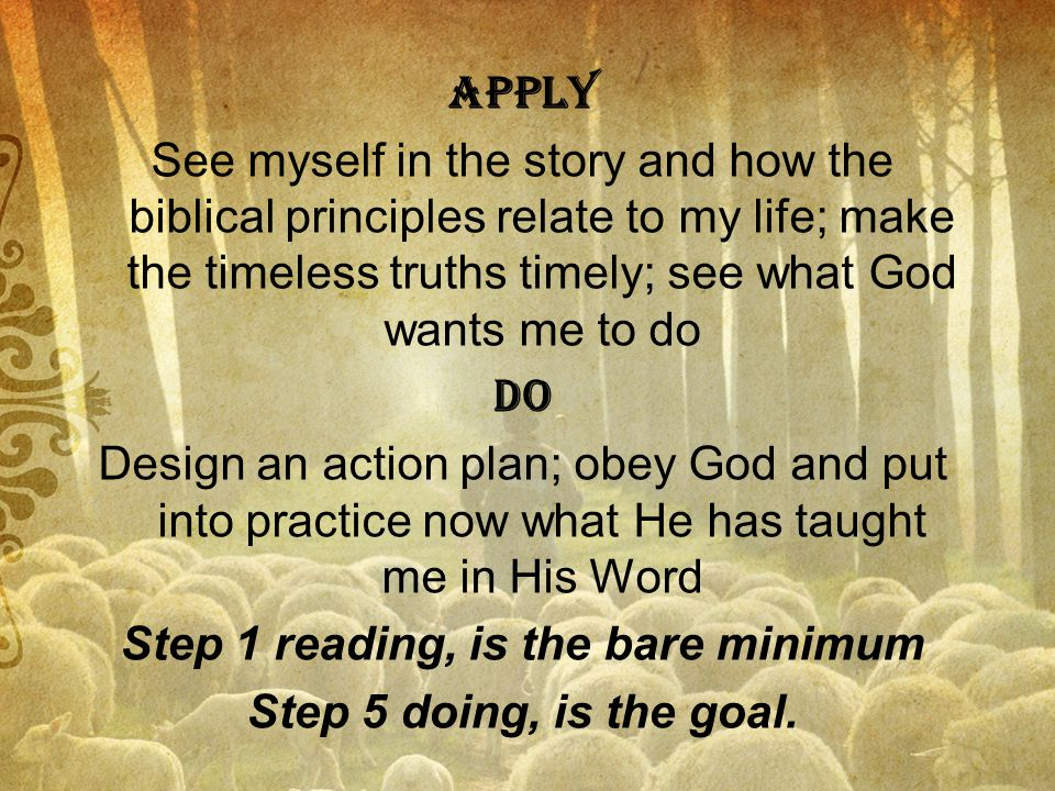apply See myself in the story and how the biblical principles relate to my life; make the timeless truths timely; see what God wants me to do do Design an action plan; obey God and put into practice now what He has taught me in His Word Step 1 reading, is the bare minimum Step 5 doing, is the goal.