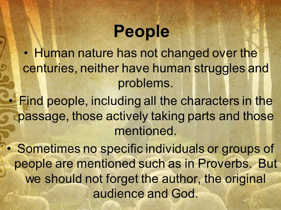 People Human nature has not changed over the centuries, neither have human struggles and problems.