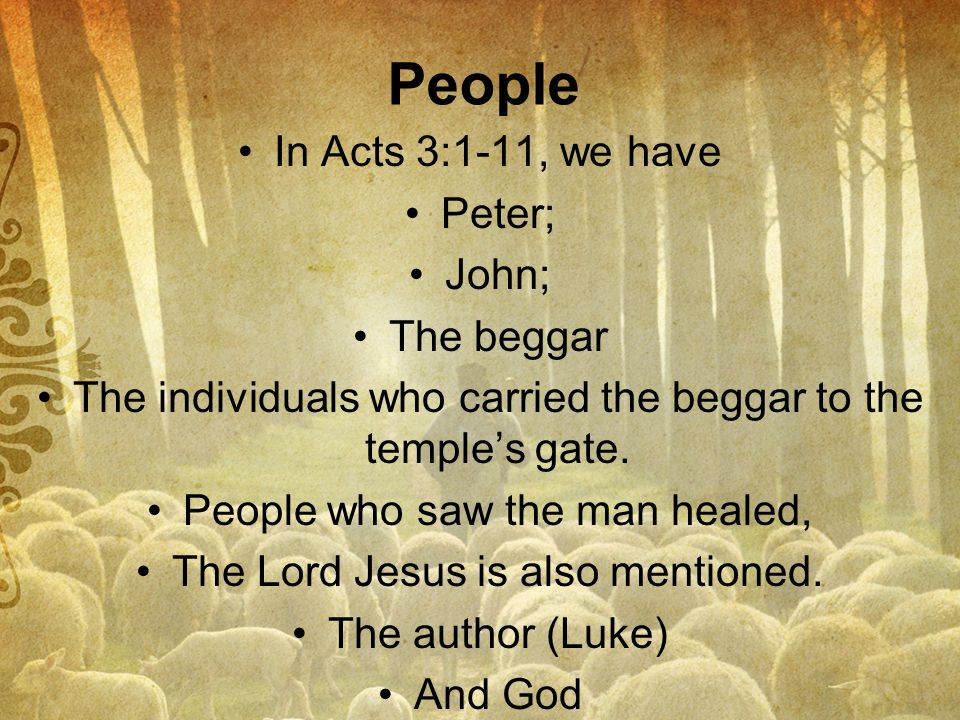 People In Acts 3:1-11, we have Peter; John; The beggar