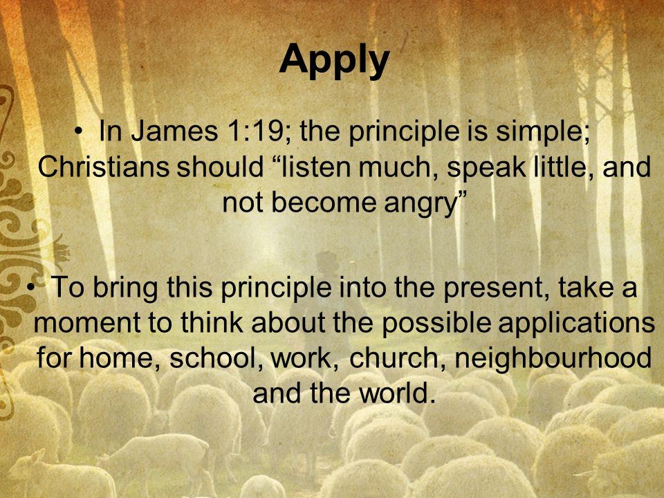Apply In James 1:19; the principle is simple; Christians should listen much, speak little, and not become angry