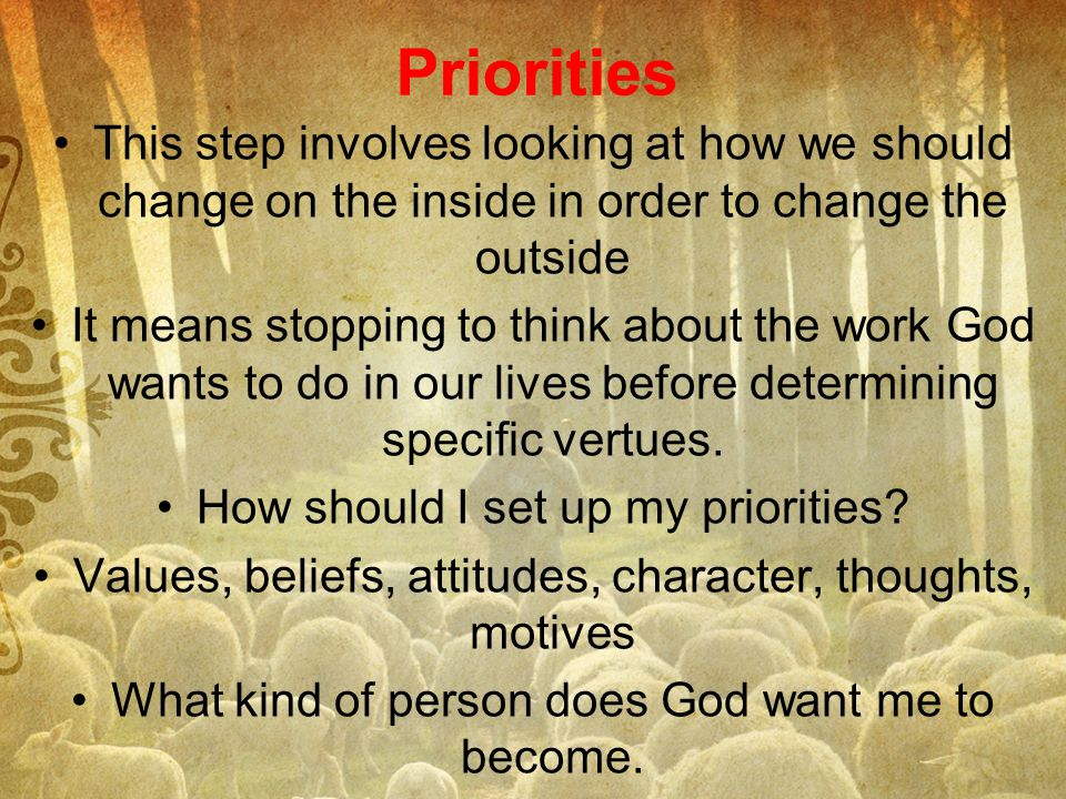 Priorities This step involves looking at how we should change on the inside in order to change the outside.