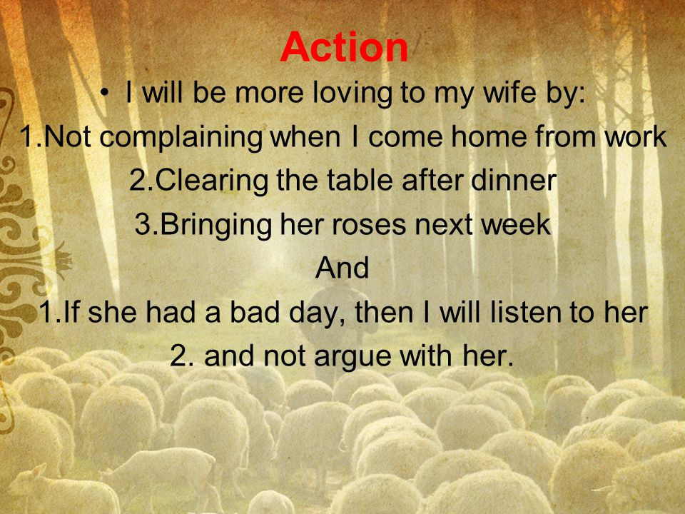 Action I will be more loving to my wife by: