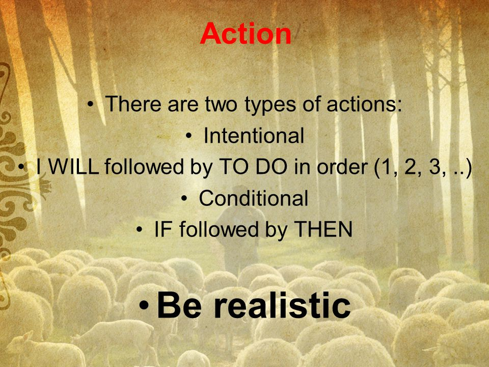 Be realistic Action There are two types of actions: Intentional