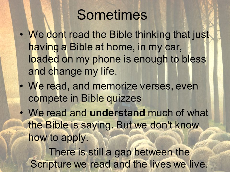 Sometimes We dont read the Bible thinking that just having a Bible at home, in my car, loaded on my phone is enough to bless and change my life.