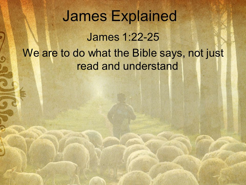 James Explained James 1:22-25 We are to do what the Bible says, not just read and understand