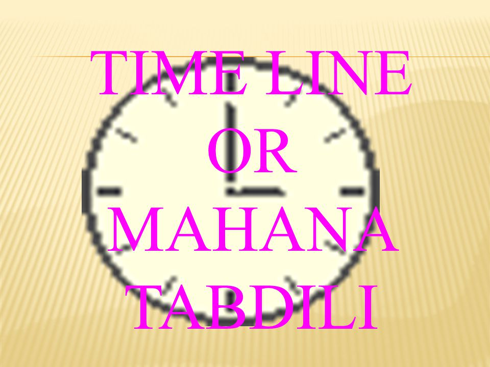TIME LINE OR MAHANA TABDILI