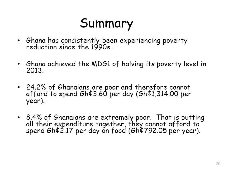Summary Ghana has consistently been experiencing poverty reduction since the 1990s . Ghana achieved the MDG1 of halving its poverty level in