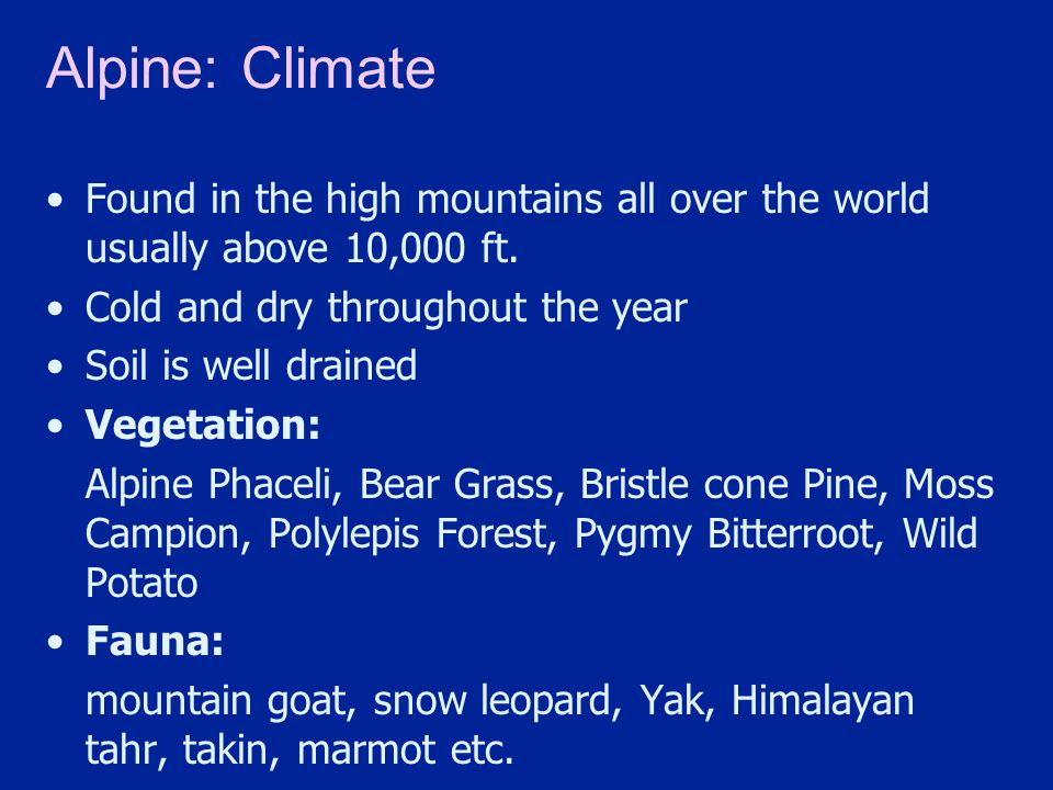 Alpine: Climate Found in the high mountains all over the world usually above 10,000 ft. Cold and dry throughout the year.