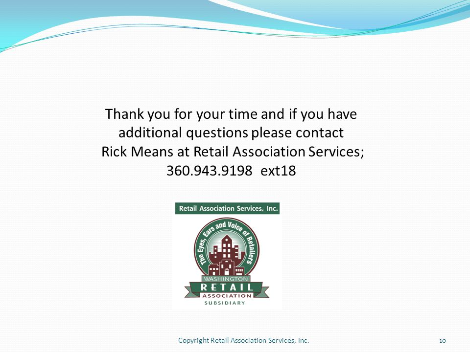 Thank you for your time and if you have additional questions please contact Rick Means at Retail Association Services; 360.943.9198 ext18