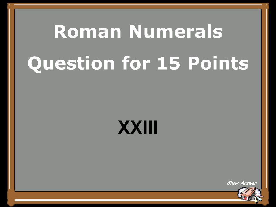 Roman Numerals Question for 15 Points XXIII Show Answer