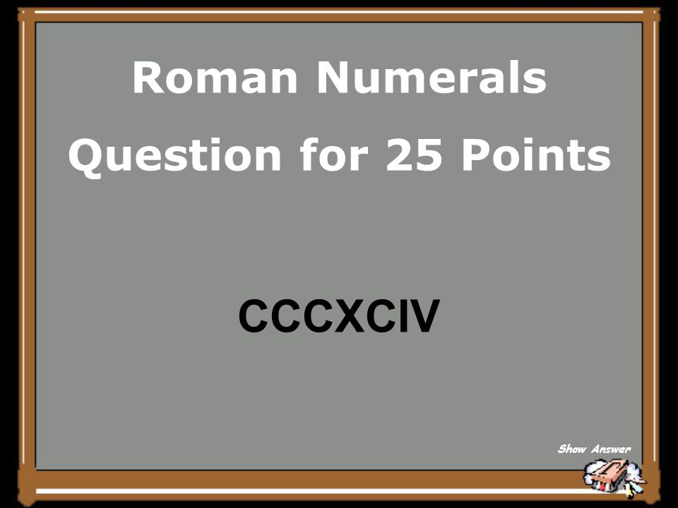 Roman Numerals Question for 25 Points CCCXCIV Show Answer