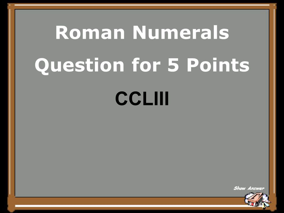 Roman Numerals Question for 5 Points CCLIII Show Answer