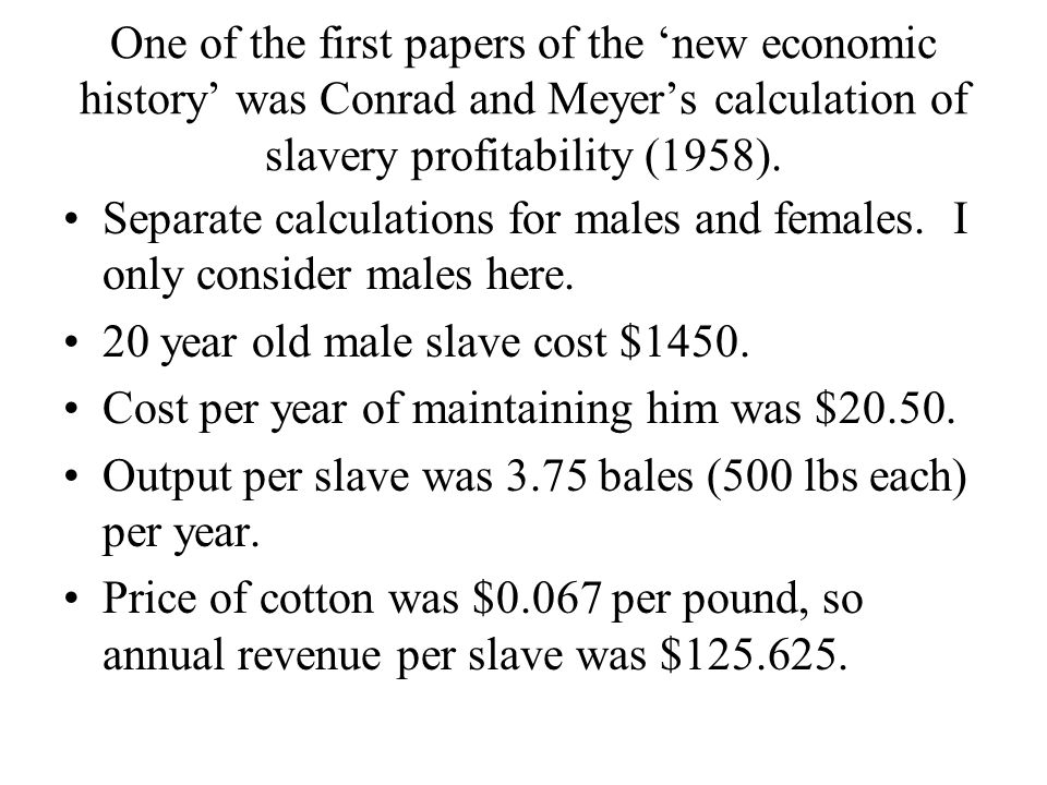 One of the first papers of the 'new economic history' was Conrad and Meyer's calculation of slavery profitability (1958).