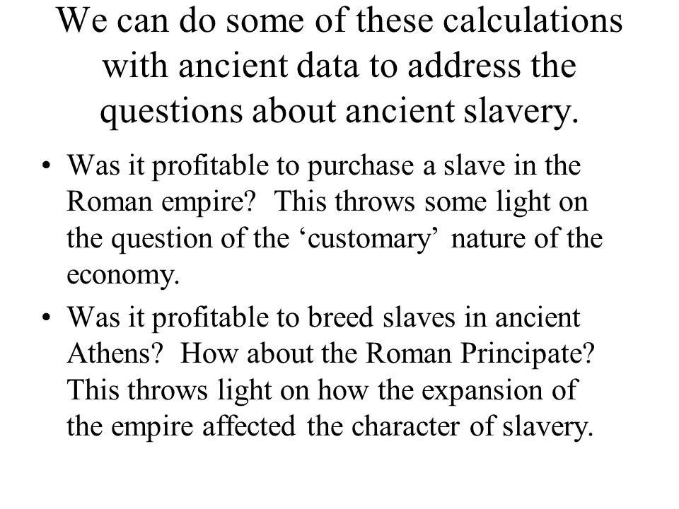 We can do some of these calculations with ancient data to address the questions about ancient slavery.