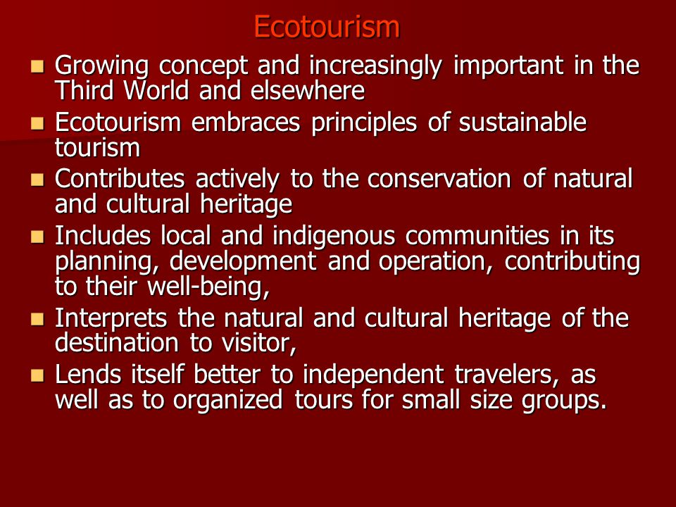 Ecotourism Growing concept and increasingly important in the Third World and elsewhere. Ecotourism embraces principles of sustainable tourism.