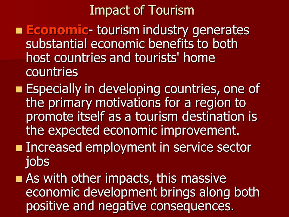 Impact of Tourism Economic- tourism industry generates substantial economic benefits to both host countries and tourists home countries.
