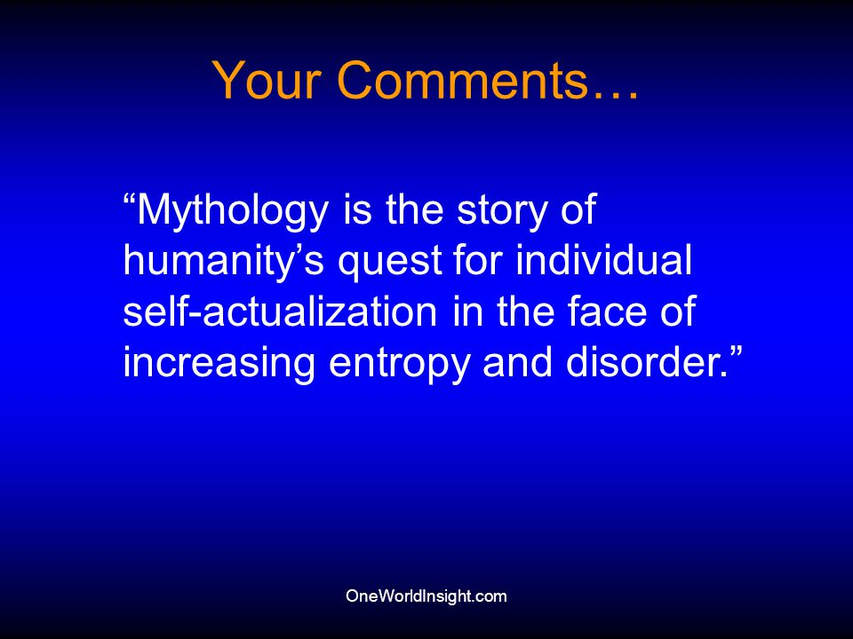 Your Comments… Mythology is the story of humanity's quest for individual self-actualization in the face of increasing entropy and disorder.