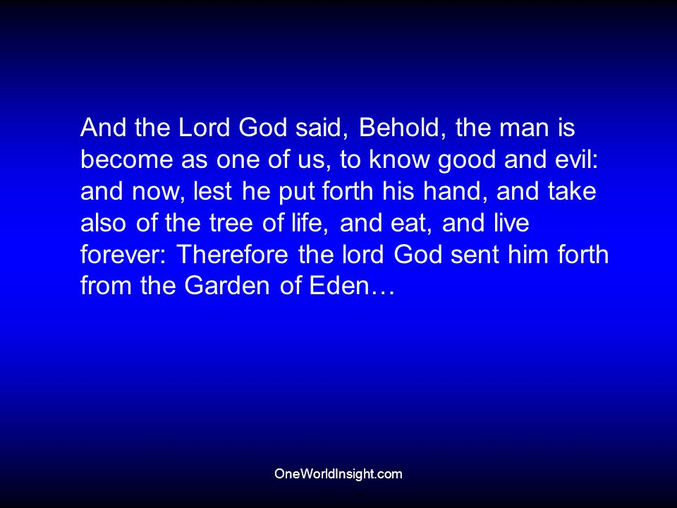 And the Lord God said, Behold, the man is become as one of us, to know good and evil: and now, lest he put forth his hand, and take also of the tree of life, and eat, and live forever: Therefore the lord God sent him forth from the Garden of Eden…