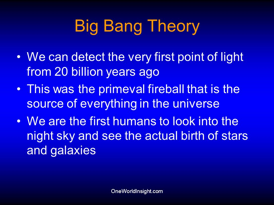 Big Bang Theory We can detect the very first point of light from 20 billion years ago.