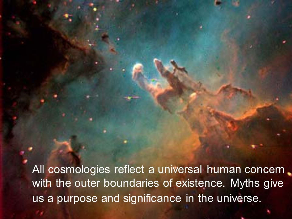 All cosmologies reflect a universal human concern with the outer boundaries of existence. Myths give us a purpose and significance in the universe.