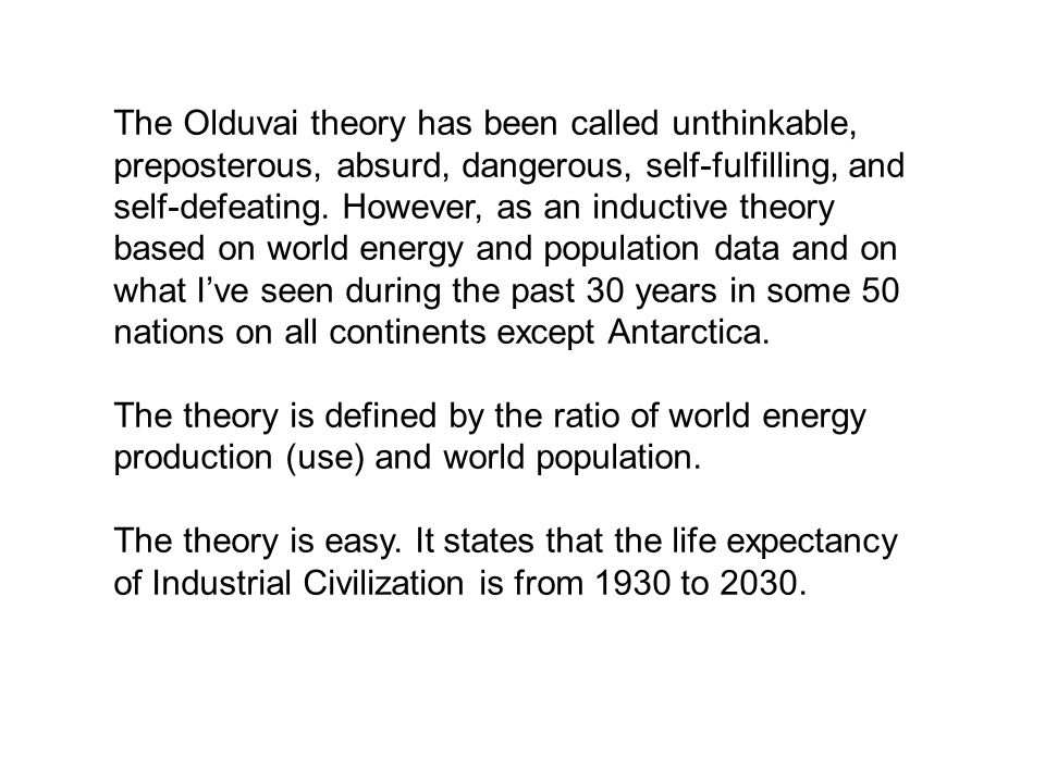 The Olduvai theory has been called unthinkable, preposterous, absurd, dangerous, self-fulfilling, and self-defeating. However, as an inductive theory based on world energy and population data and on what I've seen during the past 30 years in some 50 nations on all continents except Antarctica.