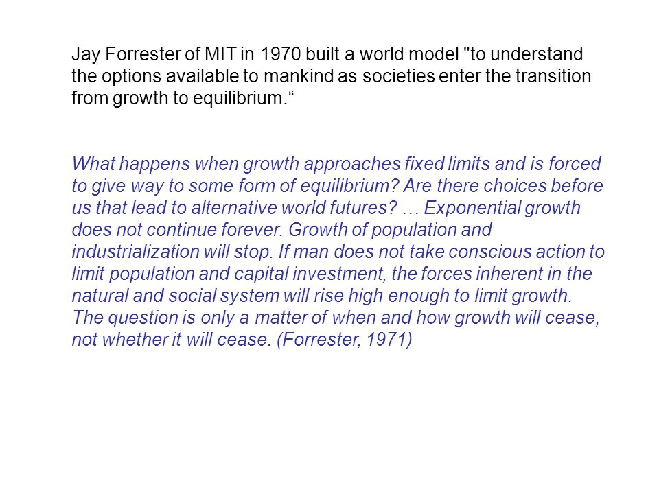 Jay Forrester of MIT in 1970 built a world model to understand the options available to mankind as societies enter the transition from growth to equilibrium.