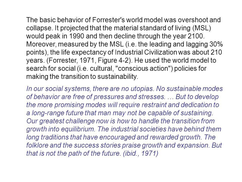 The basic behavior of Forrester s world model was overshoot and collapse. It projected that the material standard of living (MSL) would peak in 1990 and then decline through the year 2100. Moreover, measured by the MSL (i.e. the leading and lagging 30% points), the life expectancy of Industrial Civilization was about 210 years. (Forrester, 1971, Figure 4-2). He used the world model to search for social (i.e. cultural, conscious action ) policies for making the transition to sustainability.