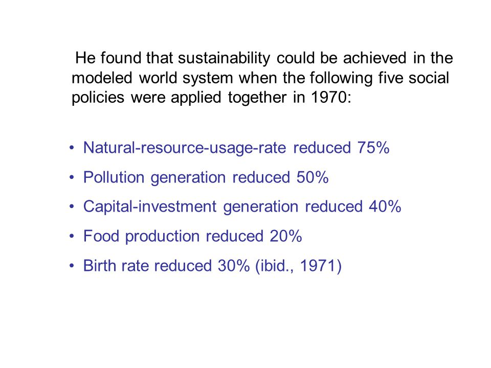 He found that sustainability could be achieved in the modeled world system when the following five social policies were applied together in 1970: