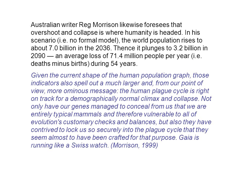 Australian writer Reg Morrison likewise foresees that overshoot and collapse is where humanity is headed. In his scenario (i.e. no formal model), the world population rises to about 7.0 billion in the 2036. Thence it plunges to 3.2 billion in 2090 — an average loss of 71.4 million people per year (i.e. deaths minus births) during 54 years.