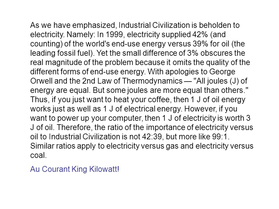 As we have emphasized, Industrial Civilization is beholden to electricity. Namely: In 1999, electricity supplied 42% (and counting) of the world s end-use energy versus 39% for oil (the leading fossil fuel). Yet the small difference of 3% obscures the real magnitude of the problem because it omits the quality of the different forms of end-use energy. With apologies to George Orwell and the 2nd Law of Thermodynamics — All joules (J) of energy are equal. But some joules are more equal than others. Thus, if you just want to heat your coffee, then 1 J of oil energy works just as well as 1 J of electrical energy. However, if you want to power up your computer, then 1 J of electricity is worth 3 J of oil. Therefore, the ratio of the importance of electricity versus oil to Industrial Civilization is not 42:39, but more like 99:1. Similar ratios apply to electricity versus gas and electricity versus coal.